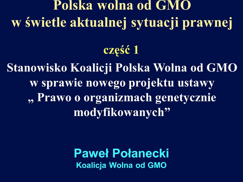 Polska wolna od GMO w świetle aktualnej sytuacji prawnej Stanowisko Koalicji Polska Wolna od GMO w sprawie nowego projektu ustawy Prawo o organizmach genetycznie modyfikowanych część 1 Paweł Połanecki Koalicja Wolna od GMO