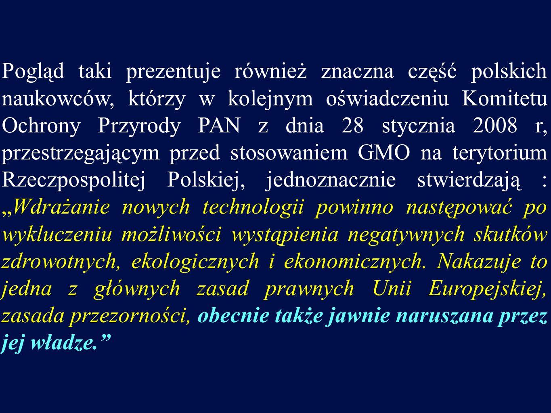 Pogląd taki prezentuje również znaczna część polskich naukowców, którzy w kolejnym oświadczeniu Komitetu Ochrony Przyrody PAN z dnia 28 stycznia 2008 r, przestrzegającym przed stosowaniem GMO na terytorium Rzeczpospolitej Polskiej, jednoznacznie stwierdzają :Wdrażanie nowych technologii powinno następować po wykluczeniu możliwości wystąpienia negatywnych skutków zdrowotnych, ekologicznych i ekonomicznych.