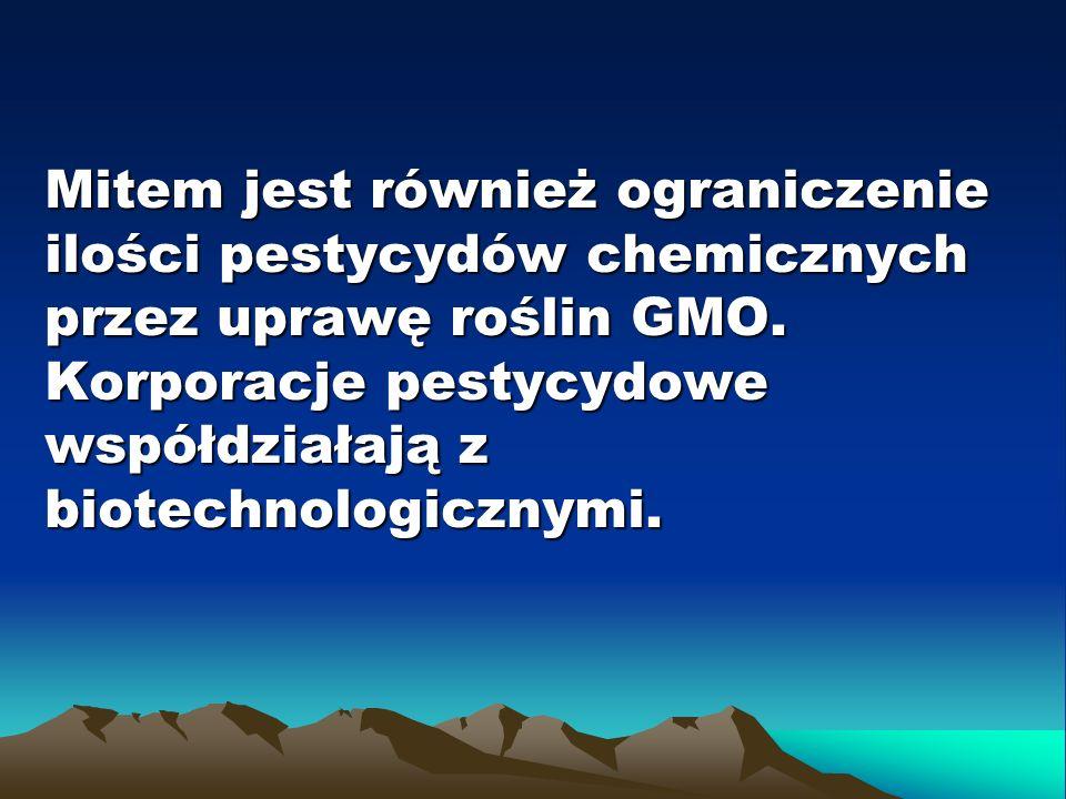 Mitem jest również ograniczenie ilości pestycydów chemicznych przez uprawę roślin GMO. Korporacje pestycydowe współdziałają z biotechnologicznymi.