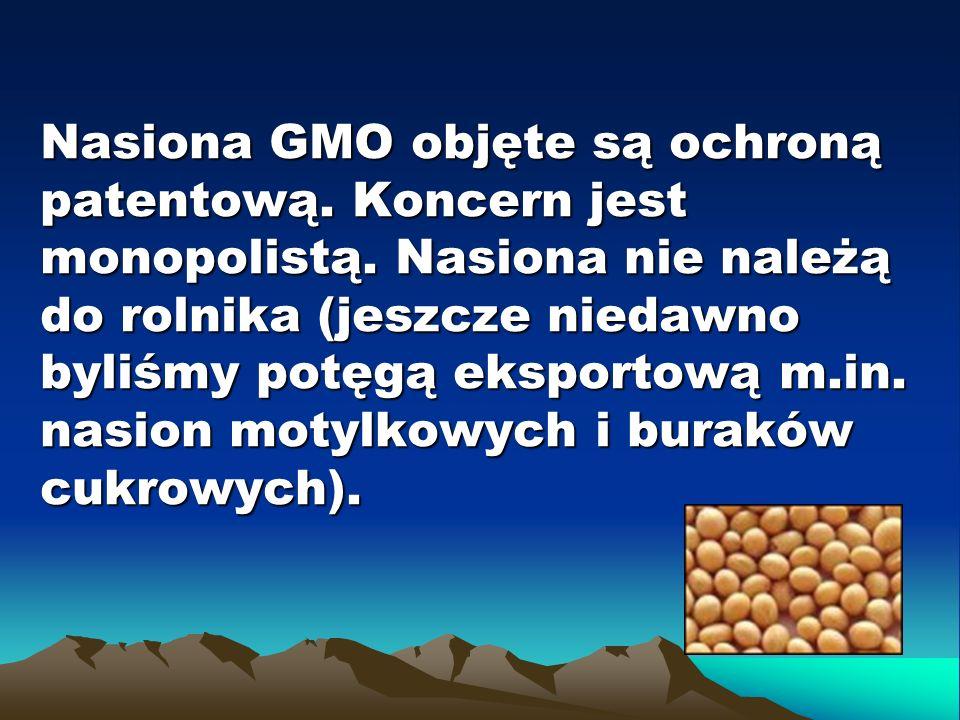 Nasiona GMO objęte są ochroną patentową. Koncern jest monopolistą. Nasiona nie należą do rolnika (jeszcze niedawno byliśmy potęgą eksportową m.in. nas