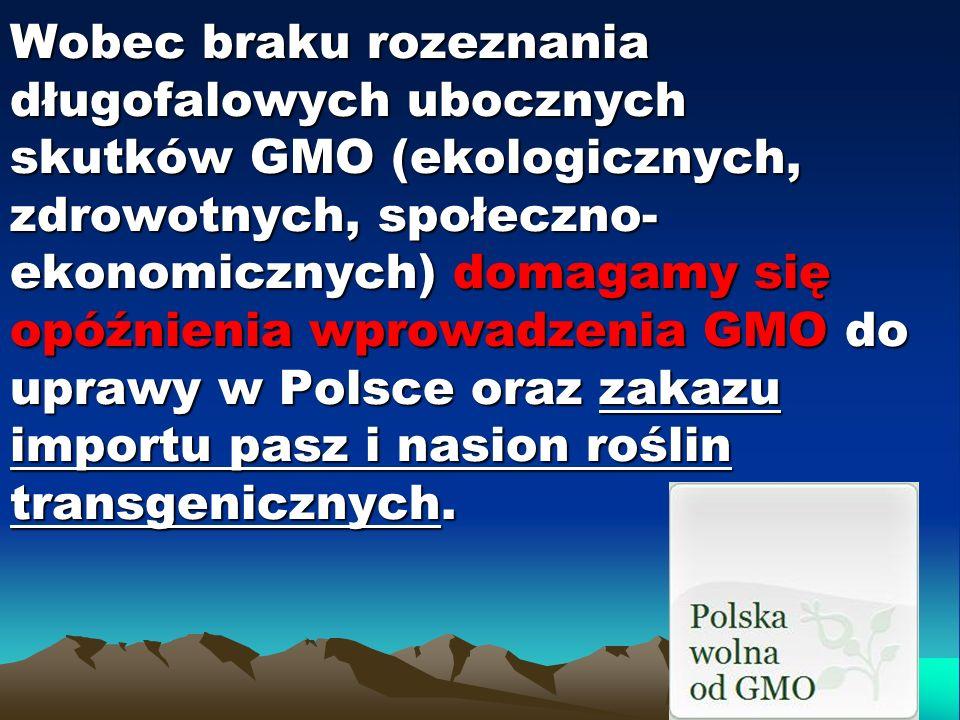 Wobec braku rozeznania długofalowych ubocznych skutków GMO (ekologicznych, zdrowotnych, społeczno- ekonomicznych) domagamy się opóźnienia wprowadzenia