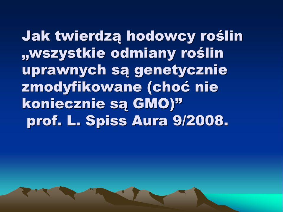 Jak twierdzą hodowcy roślin wszystkie odmiany roślin uprawnych są genetycznie zmodyfikowane (choć nie koniecznie są GMO) prof. L. Spiss Aura 9/2008.