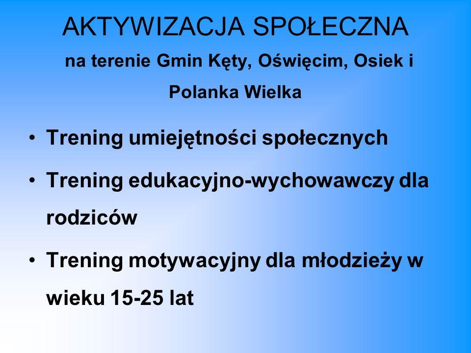 AKTYWIZACJA SPOŁECZNA na terenie Gmin Kęty, Oświęcim, Osiek i Polanka Wielka Trening umiejętności społecznych Trening edukacyjno-wychowawczy dla rodziców Trening motywacyjny dla młodzieży w wieku 15-25 lat