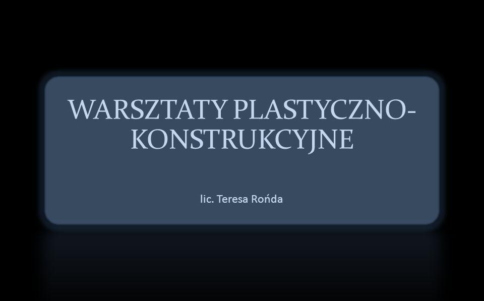 WARSZTATY PLASTYCZNO- KONSTRUKCYJNE lic. Teresa Rońda