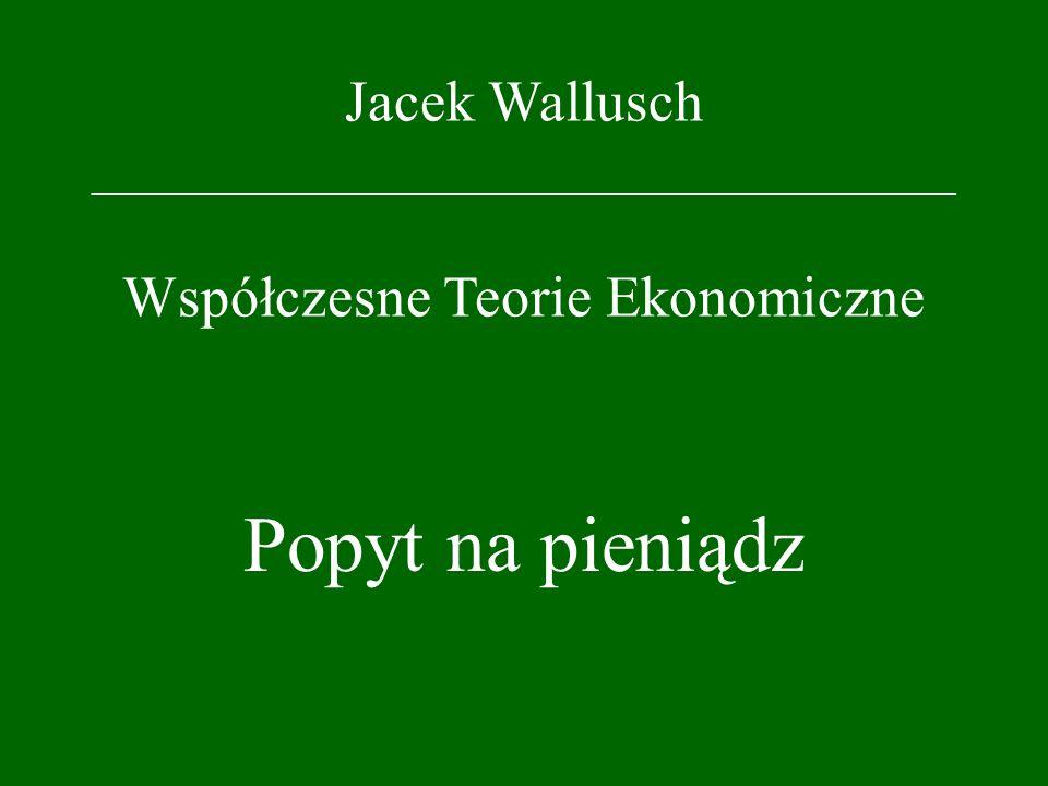 Jacek Wallusch _________________________________ Współczesne Teorie Ekonomiczne Popyt na pieniądz