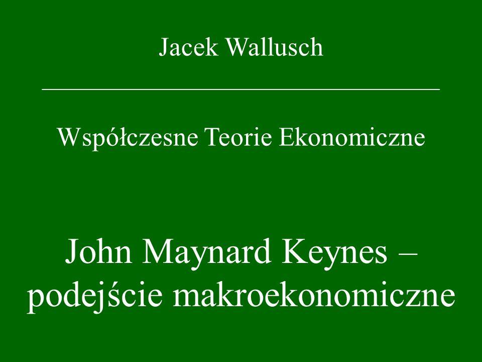 Jacek Wallusch _________________________________ Współczesne Teorie Ekonomiczne John Maynard Keynes – podejście makroekonomiczne
