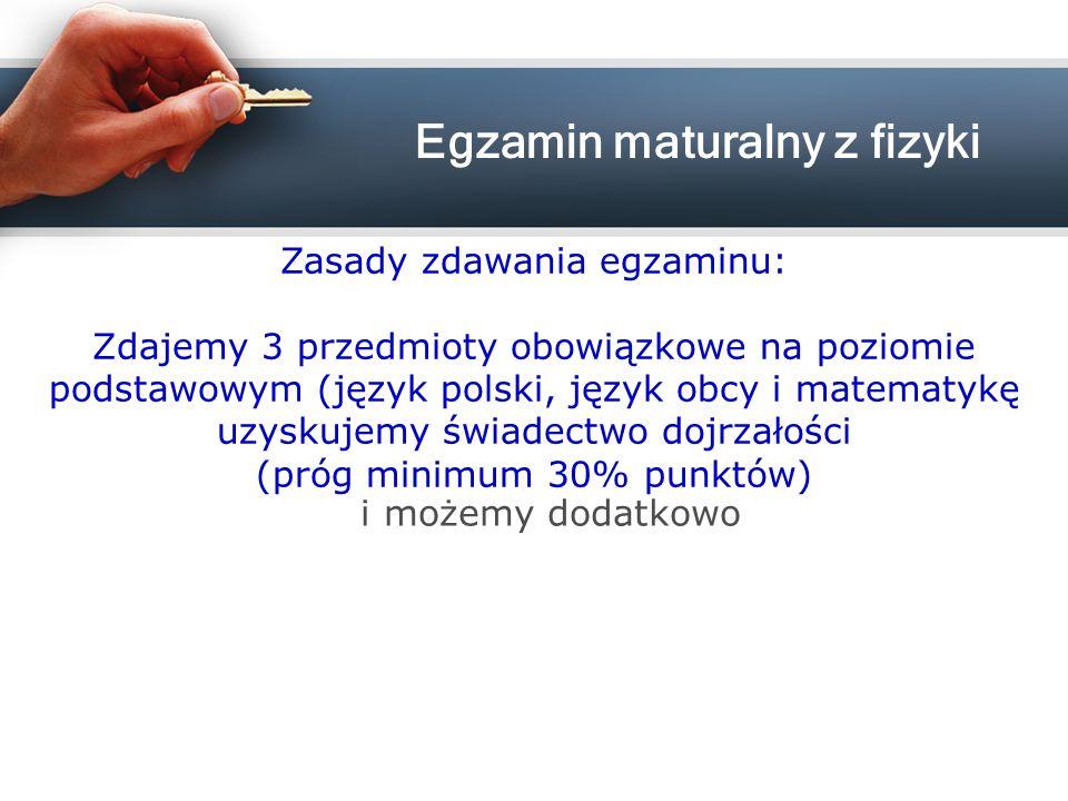 Zasady zdawania egzaminu: Zdajemy 3 przedmioty obowiązkowe na poziomie podstawowym (język polski, język obcy i matematykę uzyskujemy świadectwo dojrzałości (próg minimum 30% punktów) i możemy dodatkowo Egzamin maturalny z fizyki