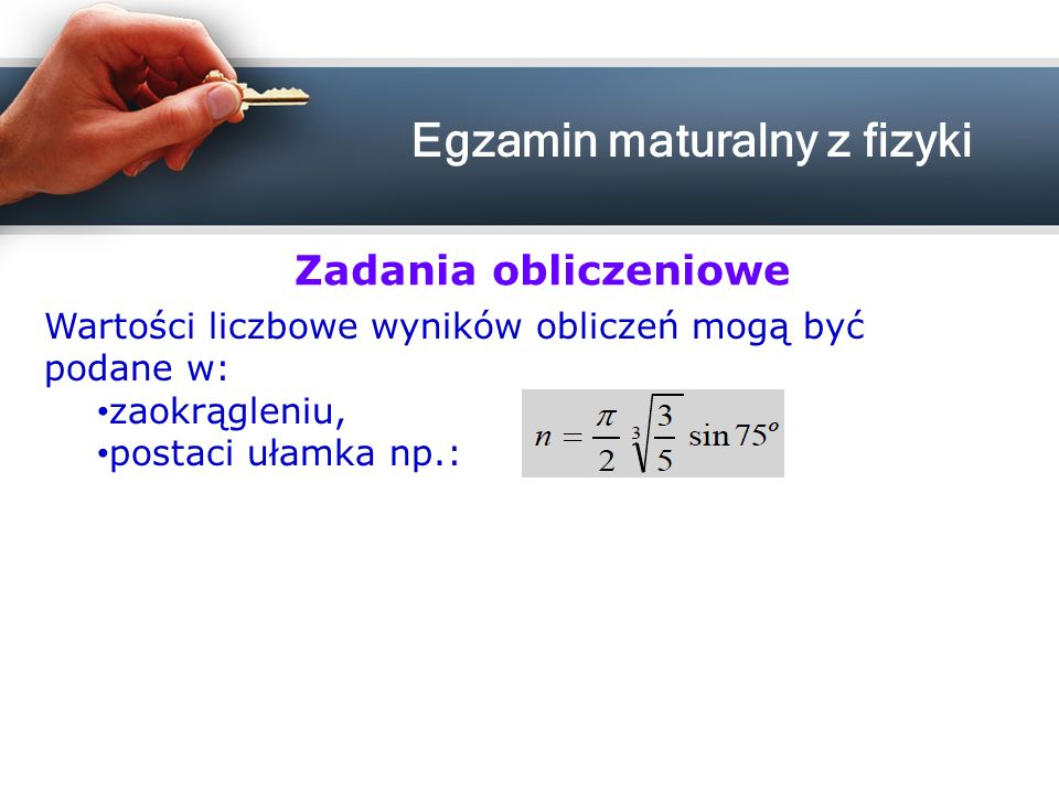 Wartości liczbowe wyników obliczeń mogą być podane w: zaokrągleniu, postaci ułamka np.: Zadania obliczeniowe Egzamin maturalny z fizyki