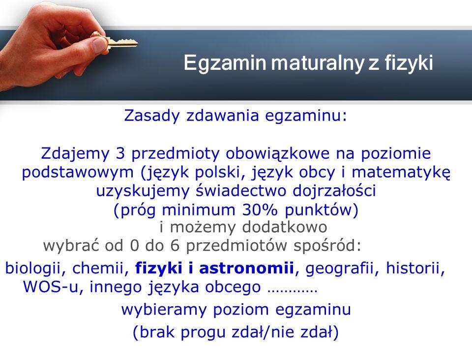 wybrać od 0 do 6 przedmiotów spośród: biologii, chemii, fizyki i astronomii, geografii, historii, WOS-u, innego języka obcego ………… wybieramy poziom egzaminu (brak progu zdał/nie zdał) Zasady zdawania egzaminu: Zdajemy 3 przedmioty obowiązkowe na poziomie podstawowym (język polski, język obcy i matematykę uzyskujemy świadectwo dojrzałości (próg minimum 30% punktów) i możemy dodatkowo Egzamin maturalny z fizyki