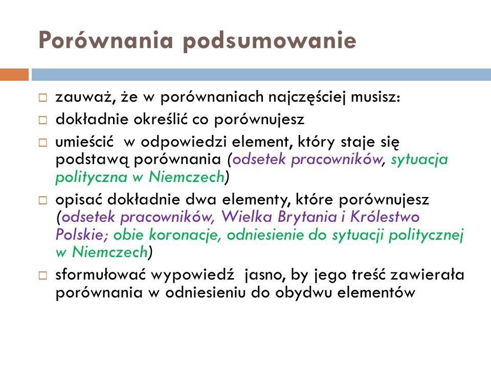 Porównania podsumowanie zauważ, że w porównaniach najczęściej musisz: dokładnie określić co porównujesz umieścić w odpowiedzi element, który staje się podstawą porównania (odsetek pracowników, sytuacja polityczna w Niemczech) opisać dokładnie dwa elementy, które porównujesz (odsetek pracowników, Wielka Brytania i Królestwo Polskie; obie koronacje, odniesienie do sytuacji politycznej w Niemczech) sformułować wypowiedź jasno, by jego treść zawierała porównania w odniesieniu do obydwu elementów