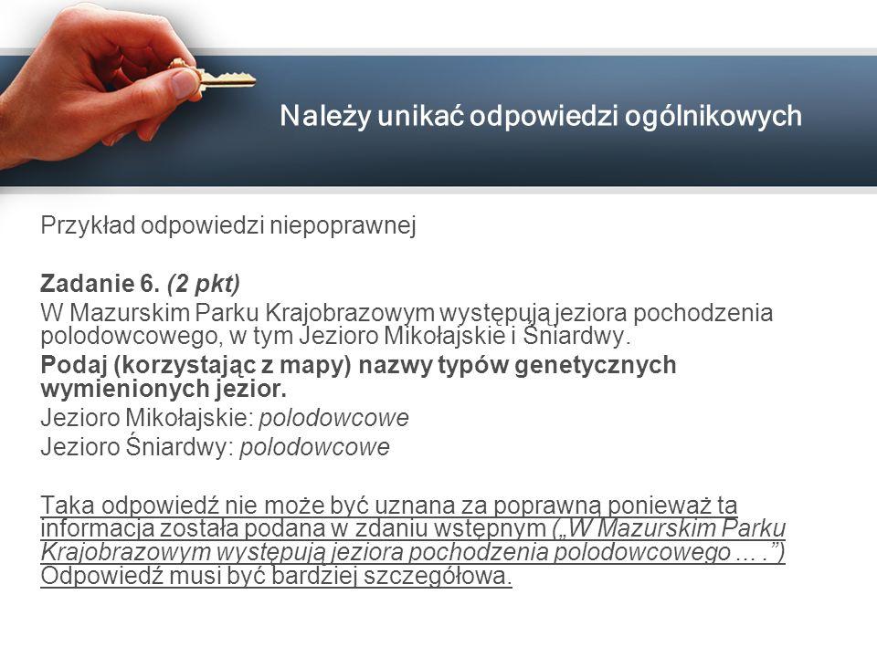 Należy unikać odpowiedzi ogólnikowych Przykład odpowiedzi niepoprawnej Zadanie 6. (2 pkt) W Mazurskim Parku Krajobrazowym występują jeziora pochodzeni