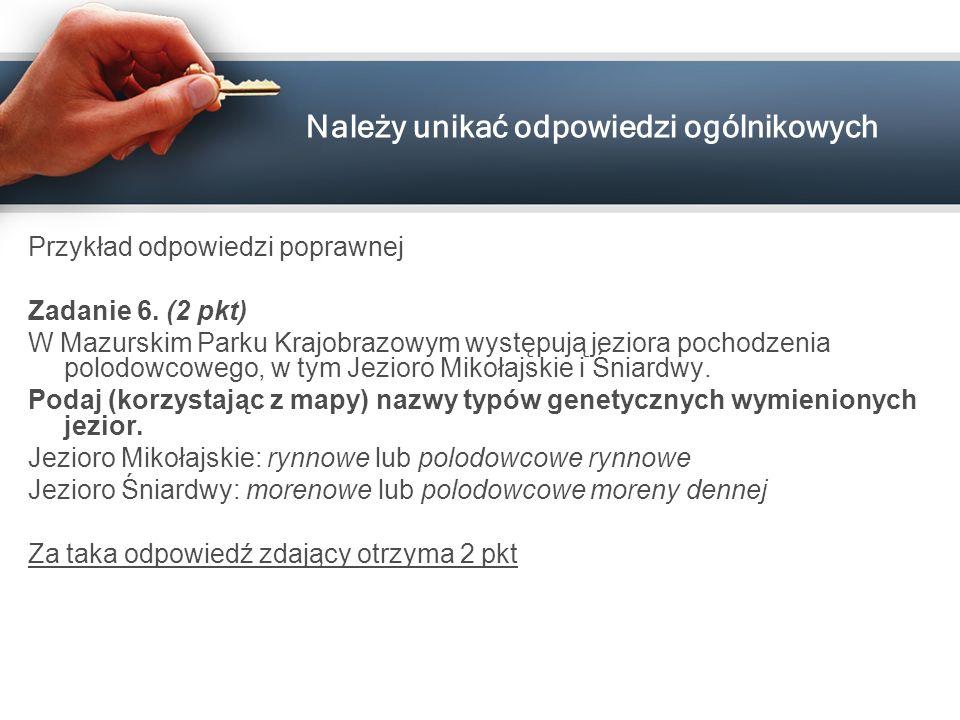 Należy unikać odpowiedzi ogólnikowych Przykład odpowiedzi poprawnej Zadanie 6. (2 pkt) W Mazurskim Parku Krajobrazowym występują jeziora pochodzenia p
