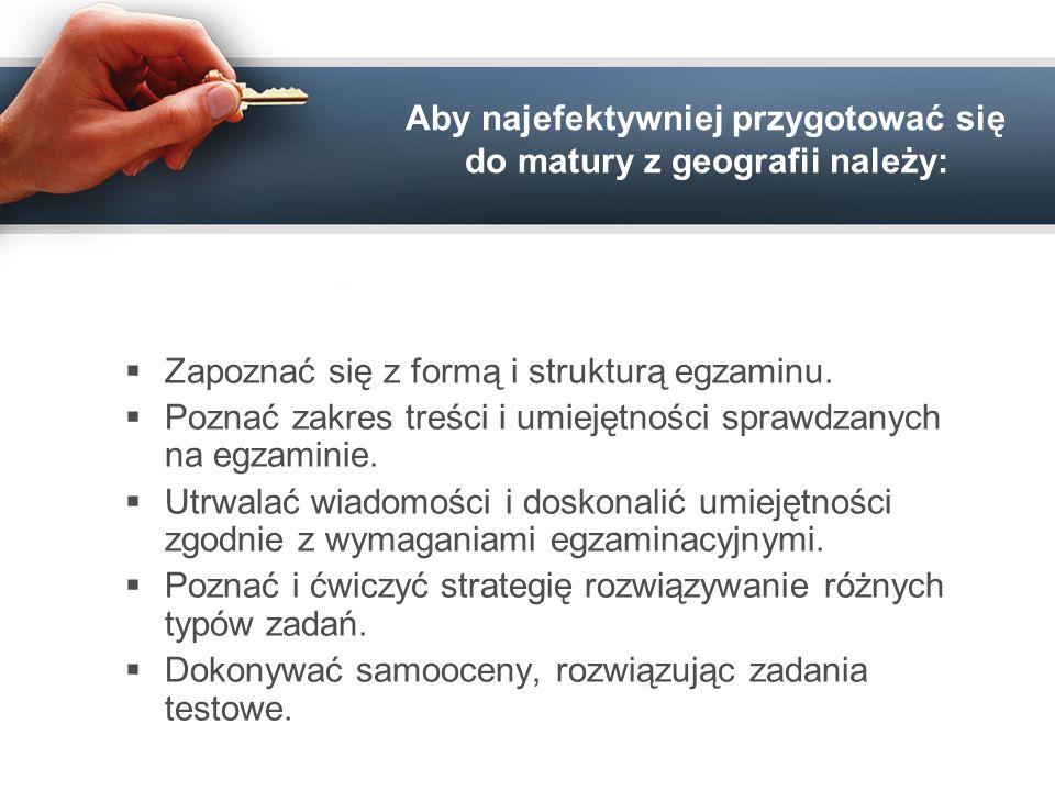 Aby najefektywniej przygotować się do matury z geografii należy: Zapoznać się z formą i strukturą egzaminu. Poznać zakres treści i umiejętności sprawd
