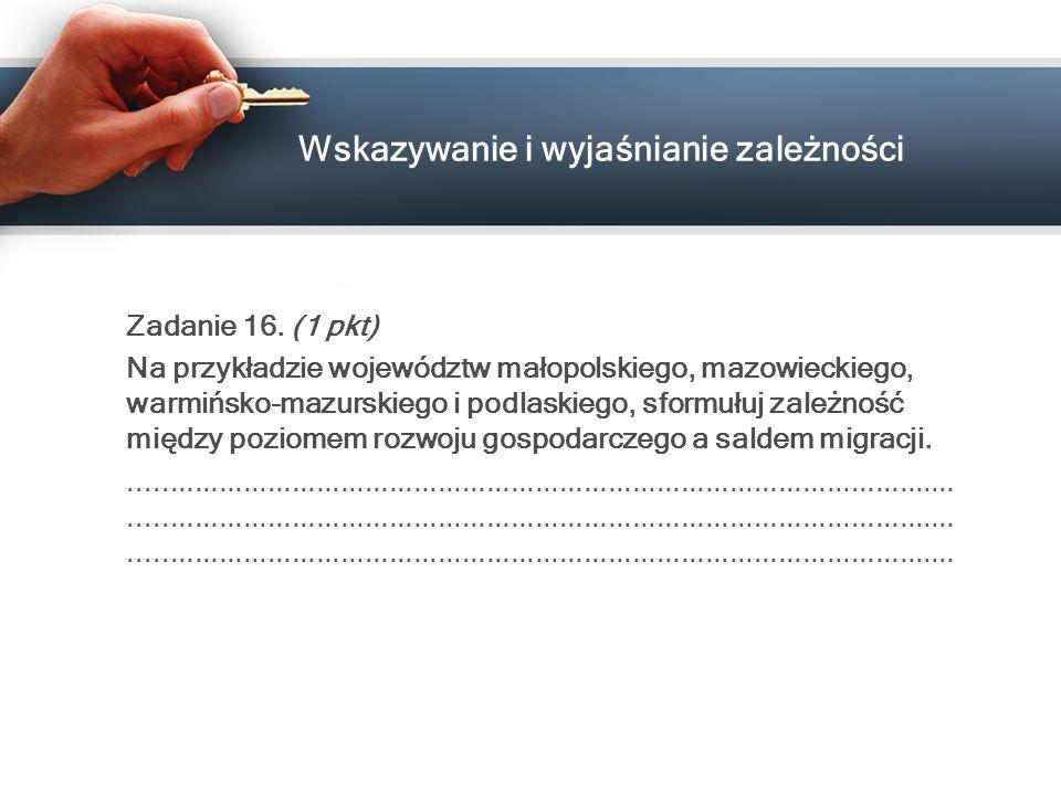 Wskazywanie i wyjaśnianie zależności Zadanie 16. (1 pkt) Na przykładzie województw małopolskiego, mazowieckiego, warmińsko-mazurskiego i podlaskiego,