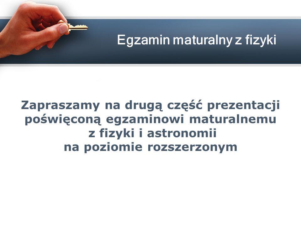 Zapraszamy na drugą część prezentacji poświęconą egzaminowi maturalnemu z fizyki i astronomii na poziomie rozszerzonym Egzamin maturalny z fizyki