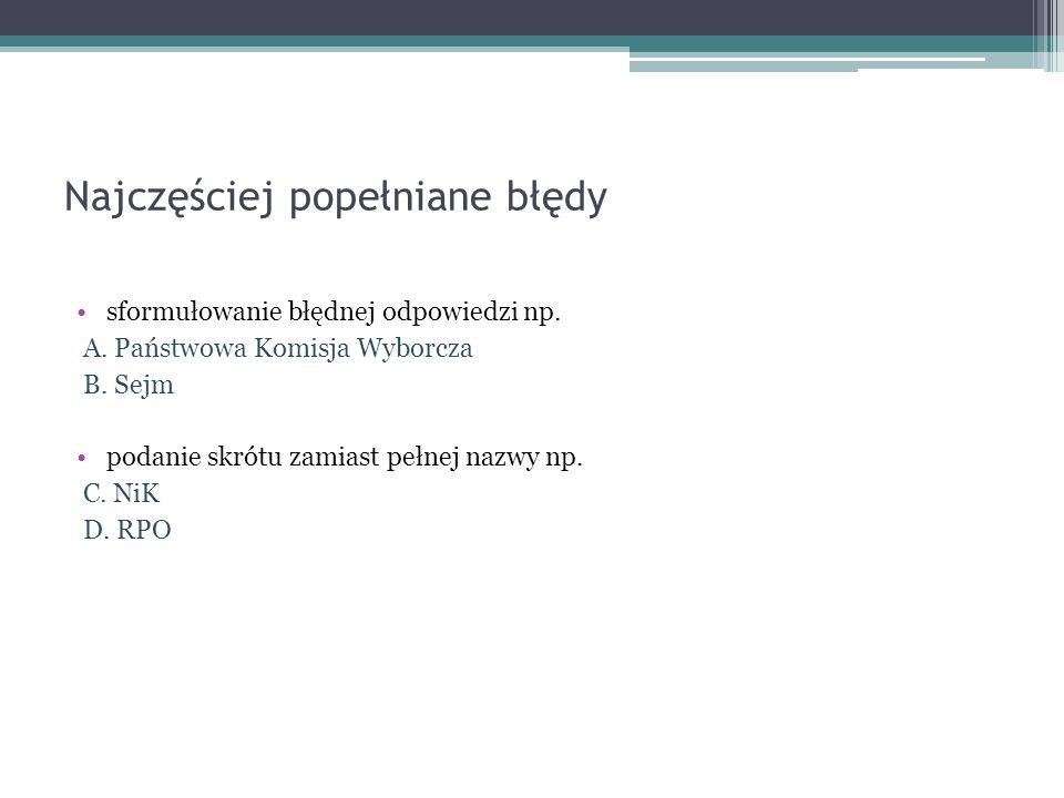 Najczęściej popełniane błędy sformułowanie błędnej odpowiedzi np. A. Państwowa Komisja Wyborcza B. Sejm podanie skrótu zamiast pełnej nazwy np. C. NiK