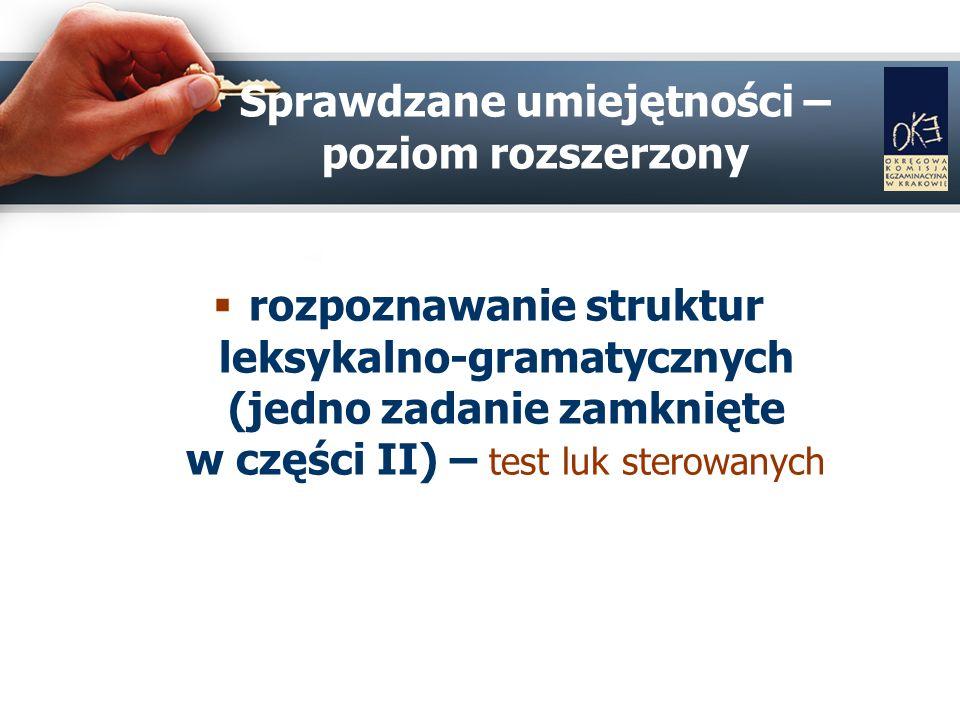 Sprawdzane umiejętności – poziom rozszerzony rozpoznawanie struktur leksykalno-gramatycznych (jedno zadanie zamknięte w części II) – test luk sterowanych