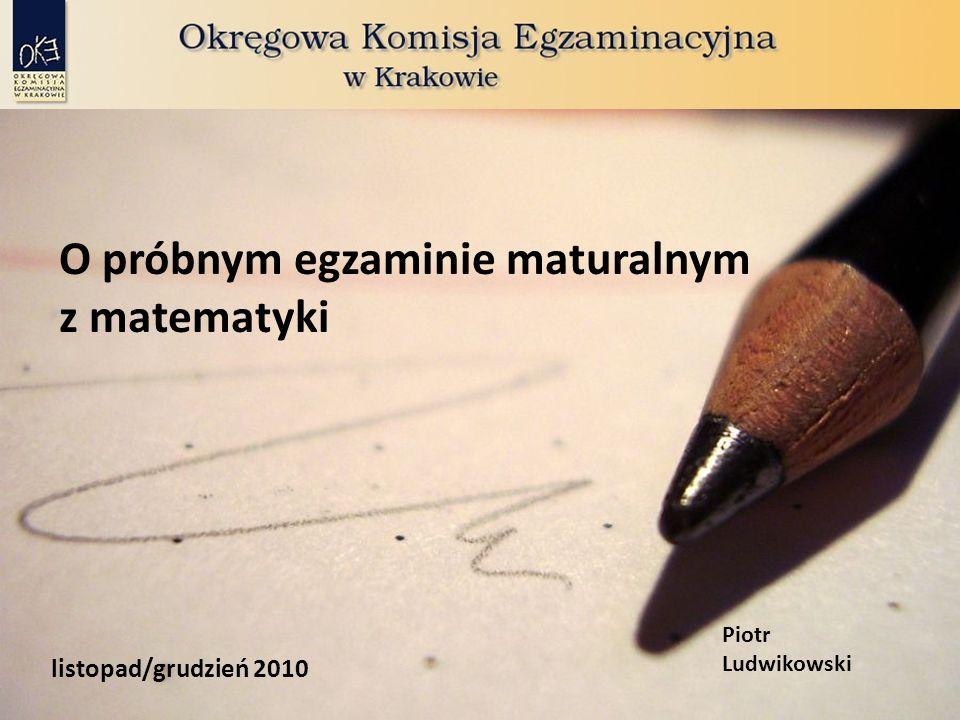 O próbnym egzaminie maturalnym z matematyki listopad/grudzień 2010 Piotr Ludwikowski