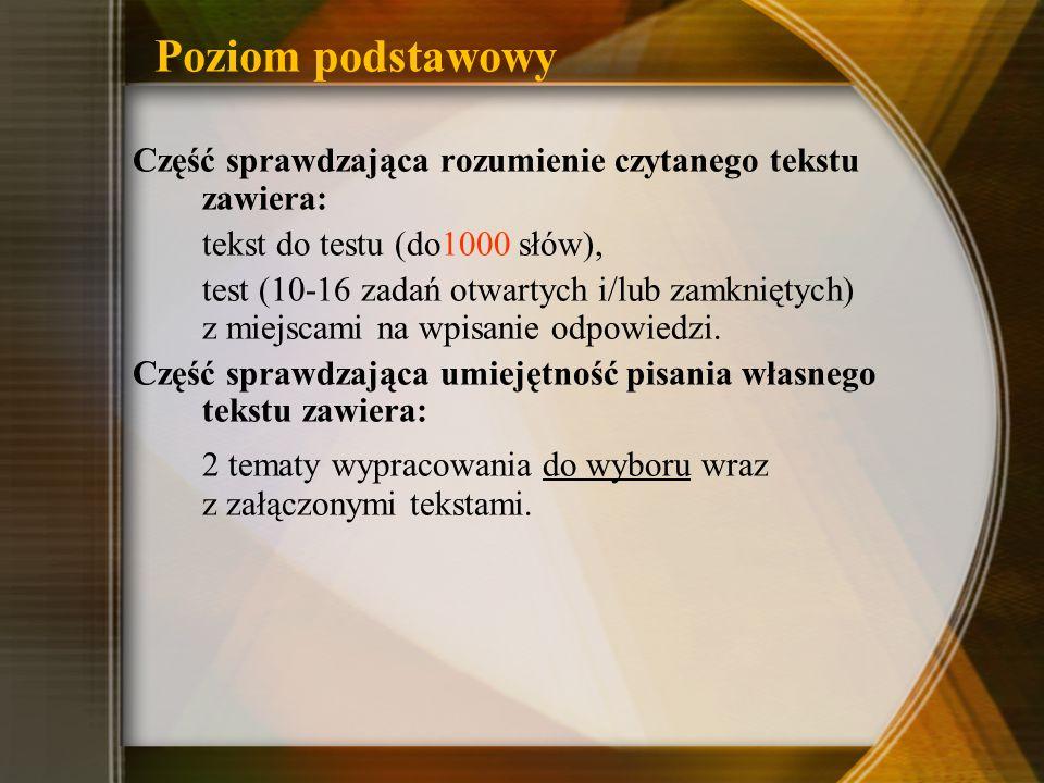 Poziom podstawowy Część sprawdzająca rozumienie czytanego tekstu zawiera: tekst do testu (do1000 słów), test (10-16 zadań otwartych i/lub zamkniętych) z miejscami na wpisanie odpowiedzi.