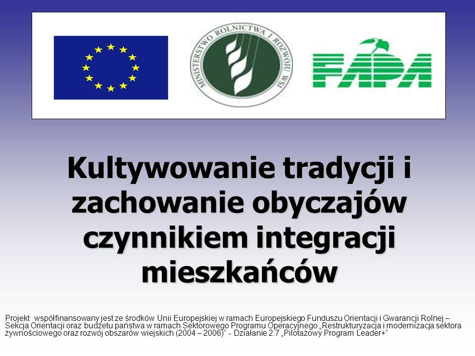 Kultywowanie tradycji i zachowanie obyczajów czynnikiem integracji mieszkańców Projekt współfinansowany jest ze środków Unii Europejskiej w ramach Eur