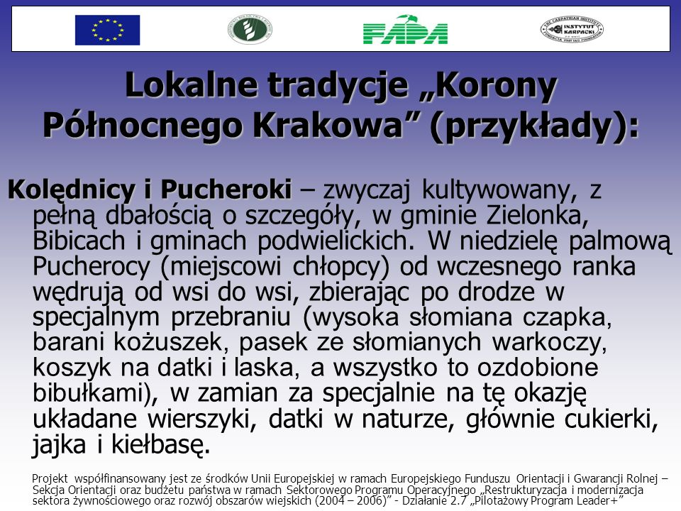 Lokalne tradycje Korony Północnego Krakowa (przykłady): Kolędnicy i Pucheroki Kolędnicy i Pucheroki – zwyczaj kultywowany, z pełną dbałością o szczegó