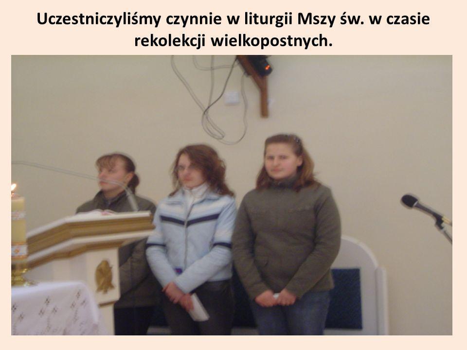 Uczestniczyliśmy czynnie w liturgii Mszy św. w czasie rekolekcji wielkopostnych.