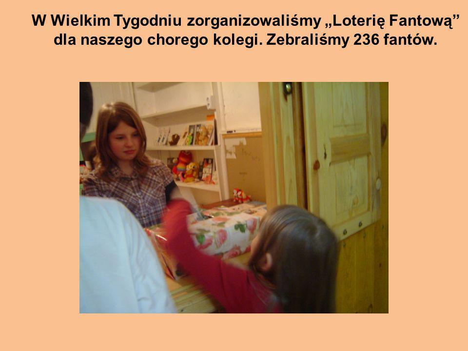 W Wielkim Tygodniu zorganizowaliśmy Loterię Fantową dla naszego chorego kolegi. Zebraliśmy 236 fantów.