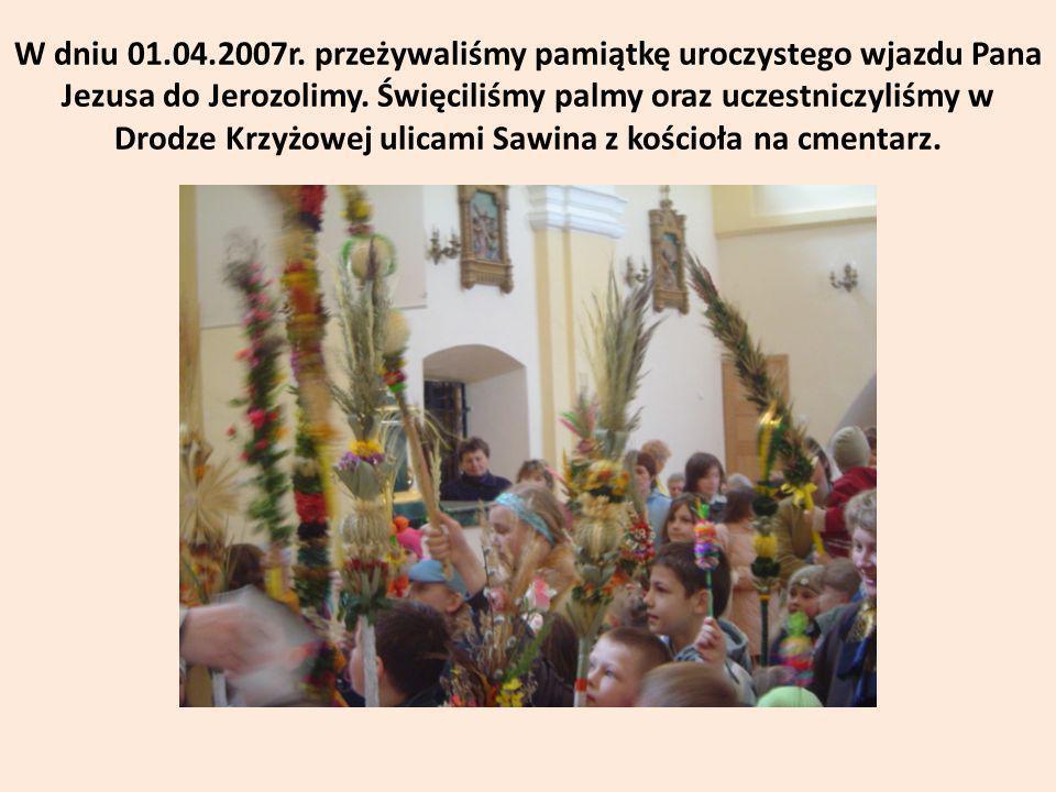 W dniu 01.04.2007r. przeżywaliśmy pamiątkę uroczystego wjazdu Pana Jezusa do Jerozolimy. Święciliśmy palmy oraz uczestniczyliśmy w Drodze Krzyżowej ul