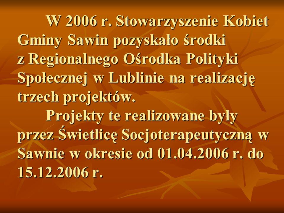 W 2006 r. Stowarzyszenie Kobiet Gminy Sawin pozyskało środki z Regionalnego Ośrodka Polityki Społecznej w Lublinie na realizację trzech projektów. Pro