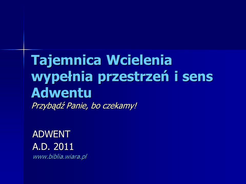 Tajemnica Wcielenia wypełnia przestrzeń i sens Adwentu Przybądź Panie, bo czekamy! ADWENT A.D. 2011 www.biblia.wiara.pl