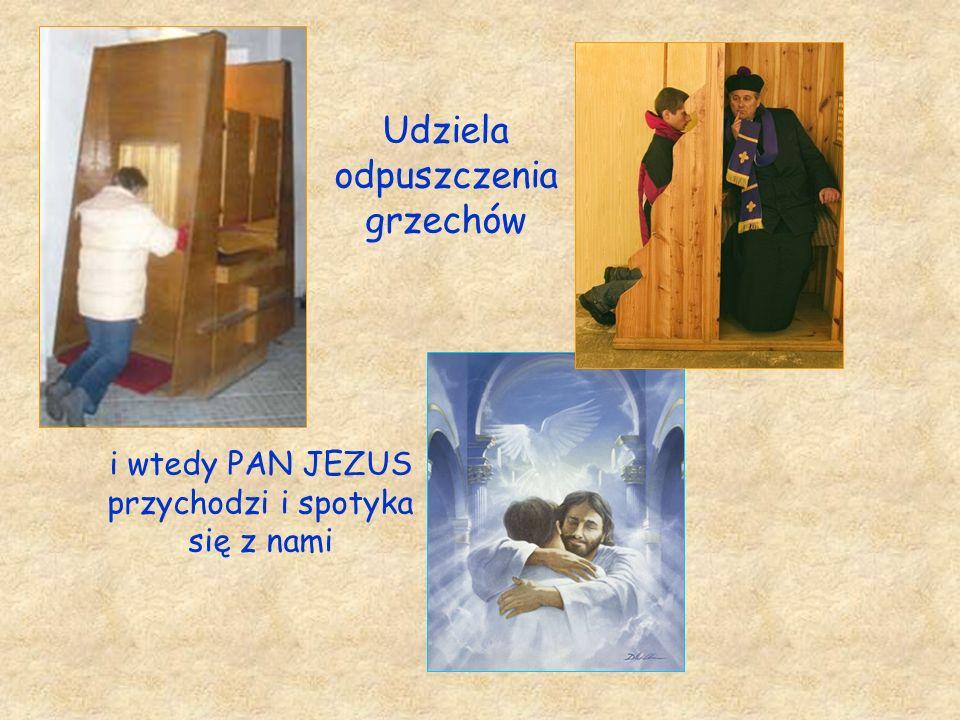 Udziela odpuszczenia grzechów i wtedy PAN JEZUS przychodzi i spotyka się z nami