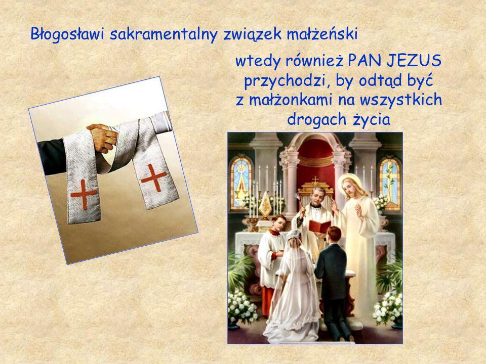 Błogosławi sakramentalny związek małżeński wtedy również PAN JEZUS przychodzi, by odtąd być z małżonkami na wszystkich drogach życia