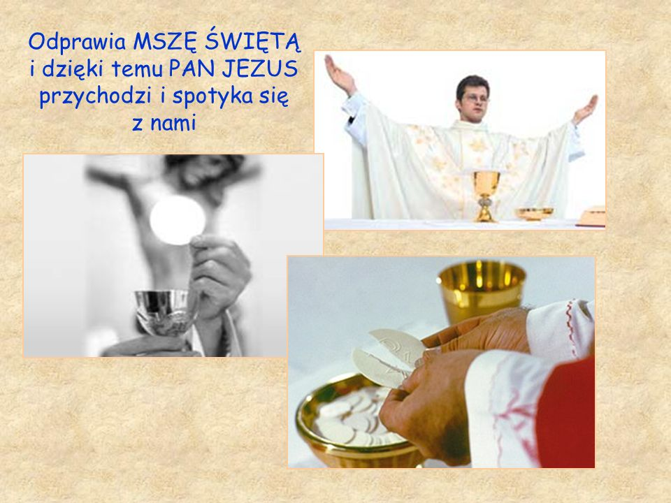 Odprawia MSZĘ ŚWIĘTĄ i dzięki temu PAN JEZUS przychodzi i spotyka się z nami