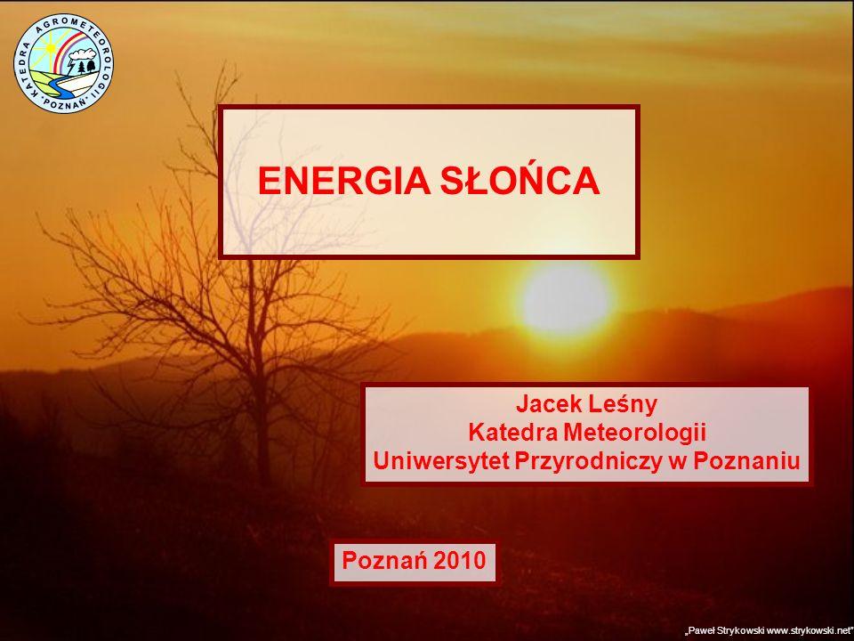 ENERGIA SŁOŃCA Jacek Leśny Katedra Meteorologii Uniwersytet Przyrodniczy w Poznaniu Paweł Strykowski www.strykowski.net Poznań 2010