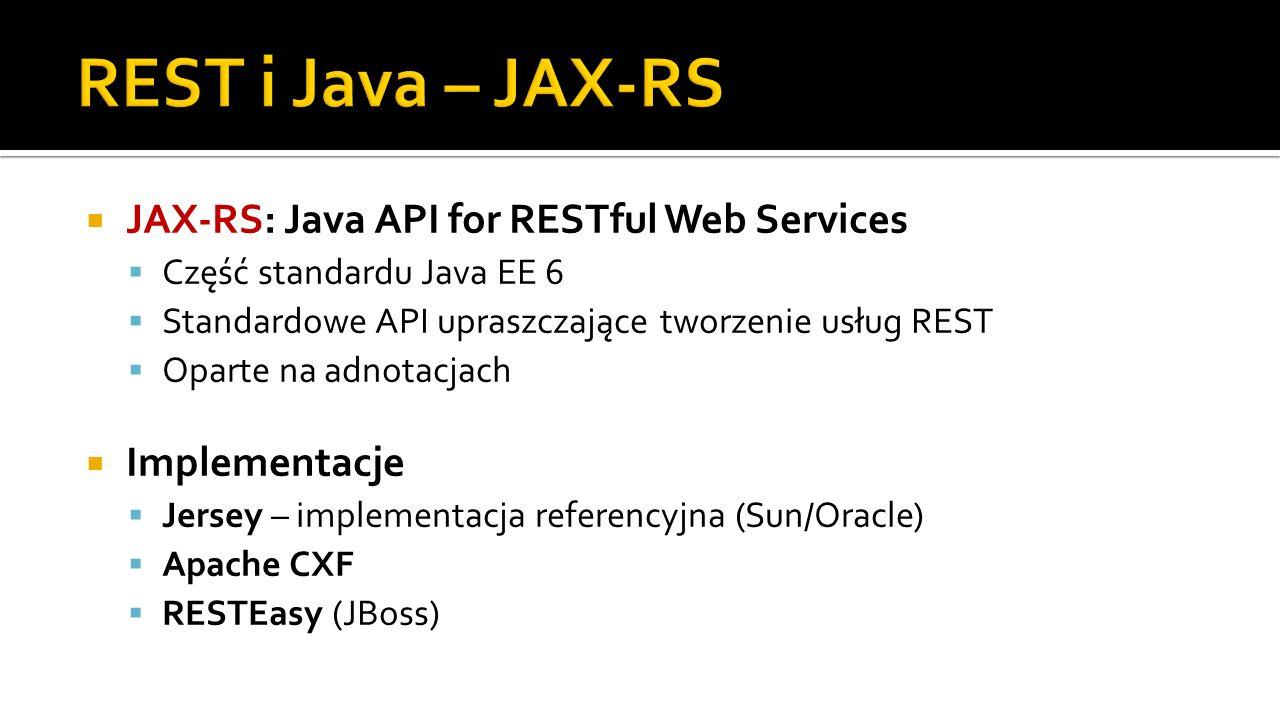 JAX-RS: Java API for RESTful Web Services Część standardu Java EE 6 Standardowe API upraszczające tworzenie usług REST Oparte na adnotacjach Implement
