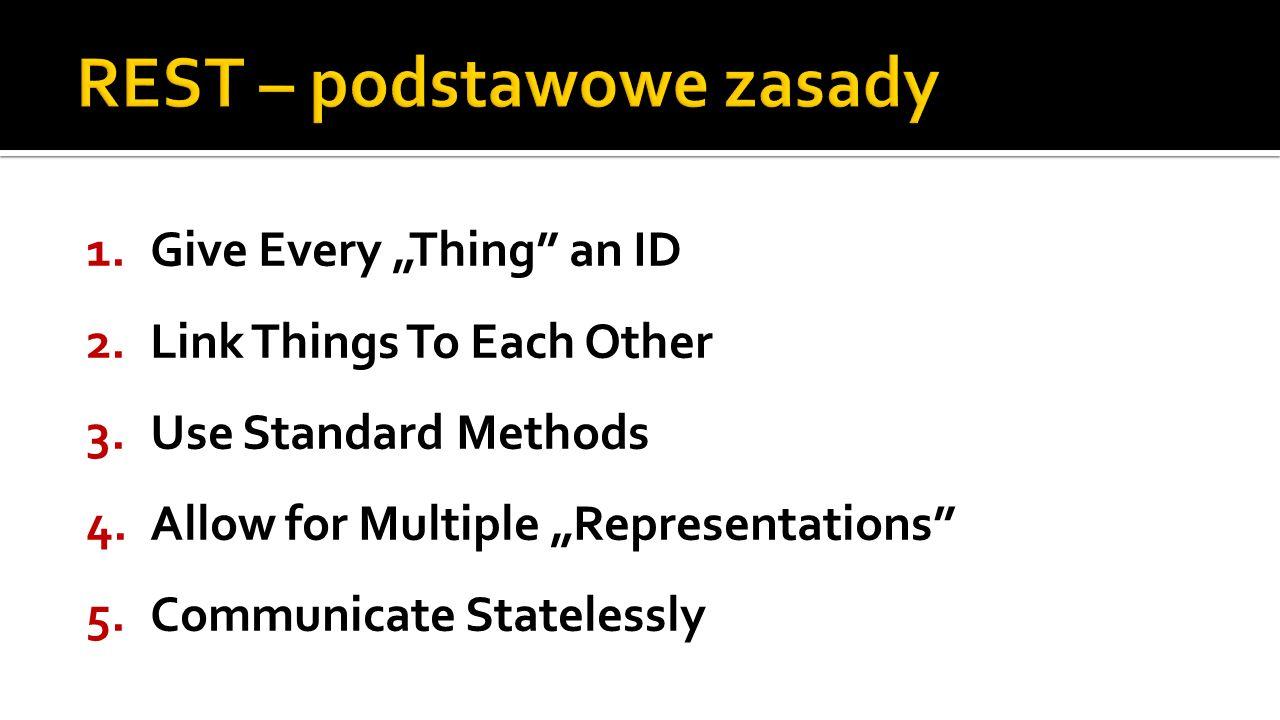 Identyfikuj wszystko, co zasługuje na identyfikację Wysokopoziomowe zasoby, abstrakcje, fizyczne lub wirtualne obiekty, kolekcje obiektów, wyniki obliczeń, procesy Zunifikowane, globalne ID = URI http://example.com/customers/1234 http://example.com/orders/2007/10/776654 http://example.com/products/4554 http://example.com/processes/salary-increase-234 Sprawdzona, zrozumiała, globalna przestrzeń nazw Możliwość przesłania linka do zasobu