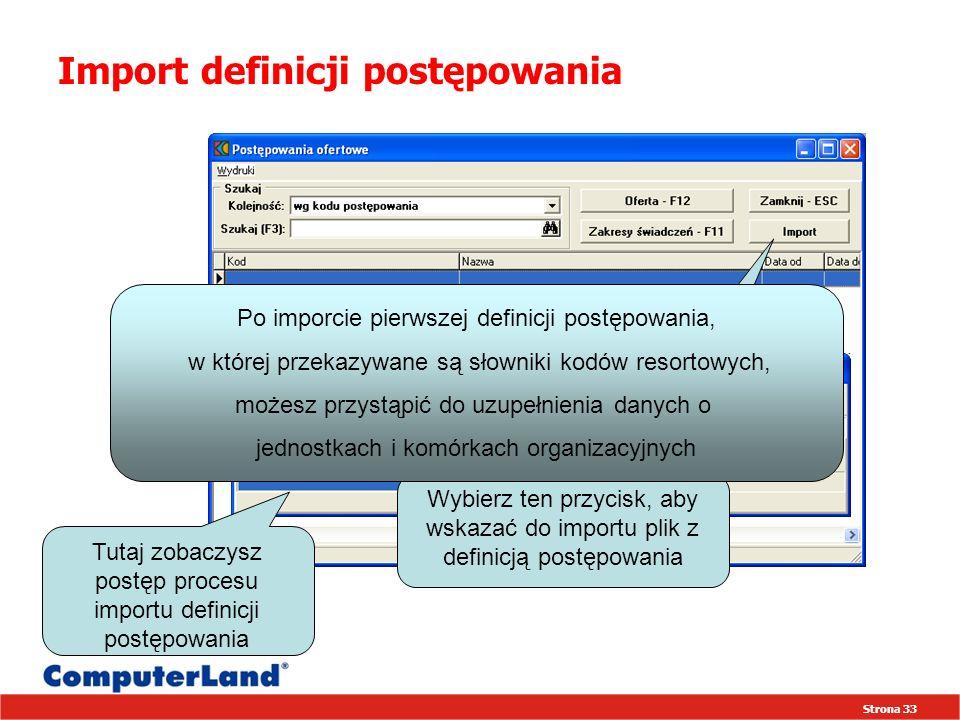 Strona 33 Import definicji postępowania Wybierz ten przycisk, aby wskazać do importu plik z definicją postępowania Po imporcie pierwszej definicji postępowania, w której przekazywane są słowniki kodów resortowych, możesz przystąpić do uzupełnienia danych o jednostkach i komórkach organizacyjnych Tutaj zobaczysz postęp procesu importu definicji postępowania