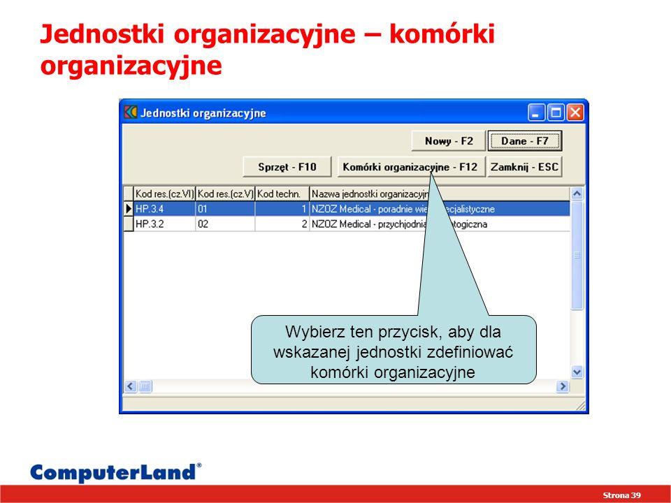 Strona 39 Jednostki organizacyjne – komórki organizacyjne Wybierz ten przycisk, aby dla wskazanej jednostki zdefiniować komórki organizacyjne