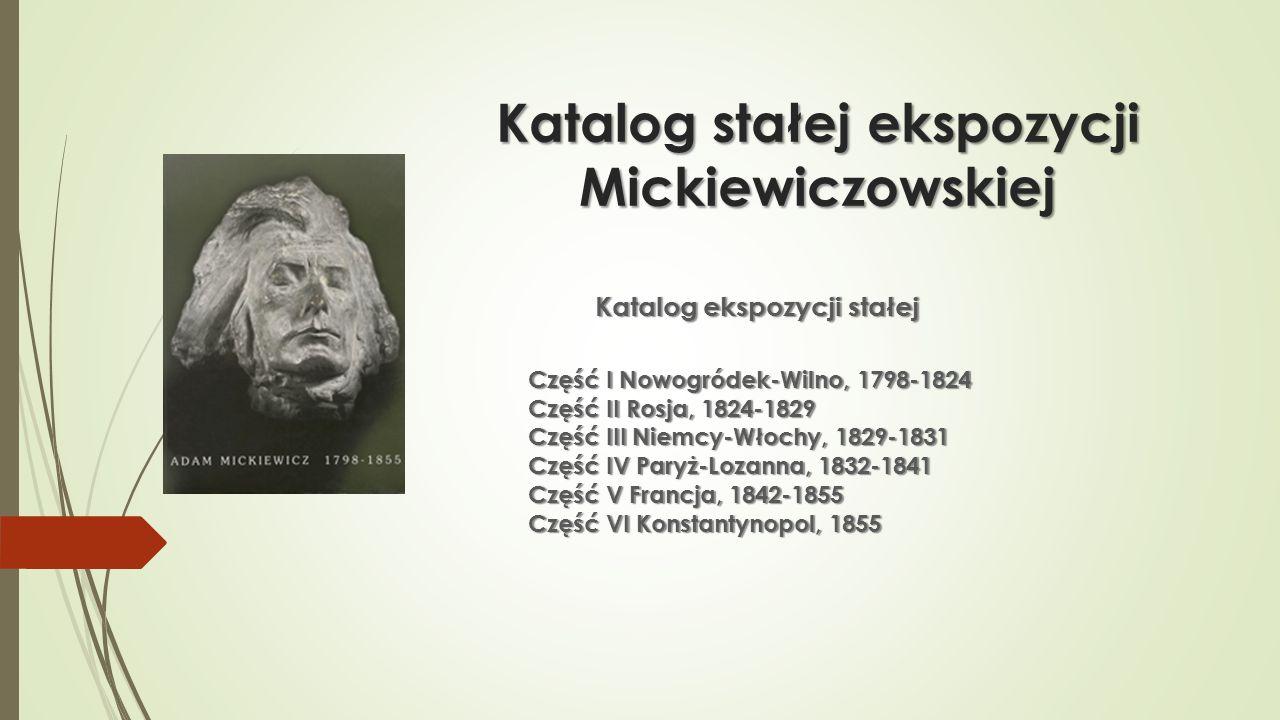 Katalog stałej ekspozycji Mickiewiczowskiej Katalog ekspozycji stałej Część I Nowogródek-Wilno, 1798-1824 Część II Rosja, 1824-1829 Część III Niemcy-W