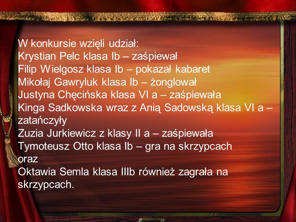 W konkursie wzięli udział: Krystian Pelc klasa Ib – zaśpiewał Filip Wielgosz klasa Ib – pokazał kabaret Mikołaj Gawryluk klasa Ib – żonglował Justyna