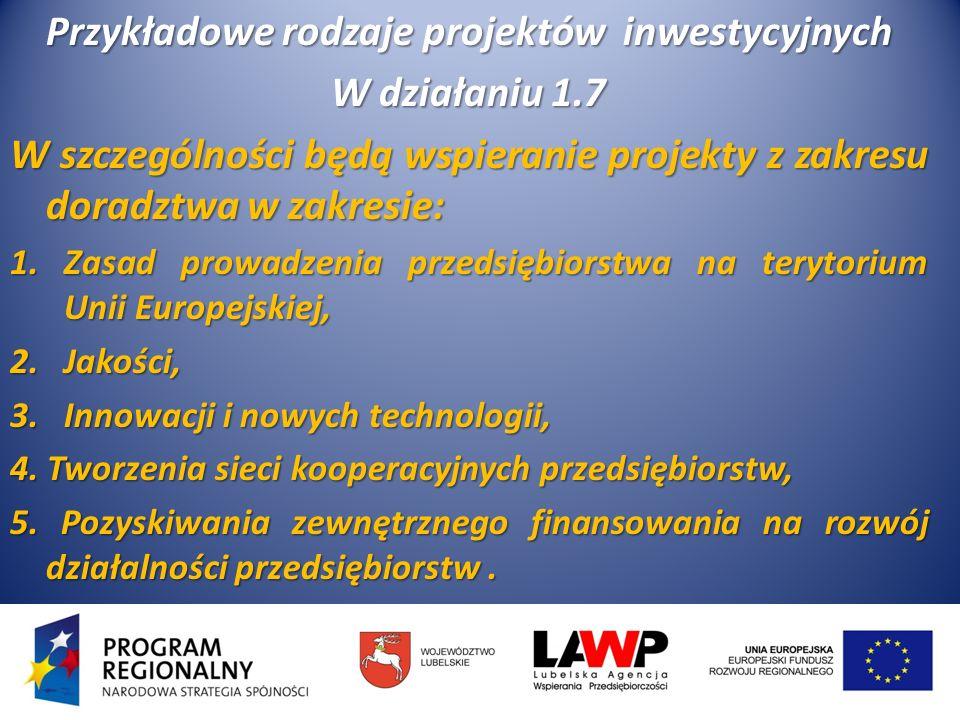 Przykładowe rodzaje projektów inwestycyjnych W działaniu 1.7 W szczególności będą wspieranie projekty z zakresu doradztwa w zakresie: 1.Zasad prowadzenia przedsiębiorstwa na terytorium Unii Europejskiej, 2.Jakości, 3.Innowacji i nowych technologii, 4.