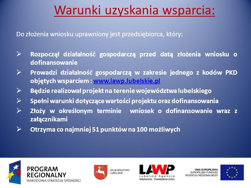 Warunki uzyskania wsparcia: Do złożenia wniosku uprawniony jest przedsiębiorca, który: Rozpoczął działalność gospodarczą przed datą złożenia wniosku o dofinansowanie Prowadzi działalność gospodarczą w zakresie jednego z kodów PKD objętych wsparciem : www.lawp.lubelskie.plwww.lawp.lubelskie.pl Będzie realizował projekt na terenie województwa lubelskiego Spełni warunki dotyczące wartości projektu oraz dofinansowania Złoży w określonym terminie wniosek o dofinansowanie wraz z załącznikami Otrzyma co najmniej 51 punktów na 100 możliwych