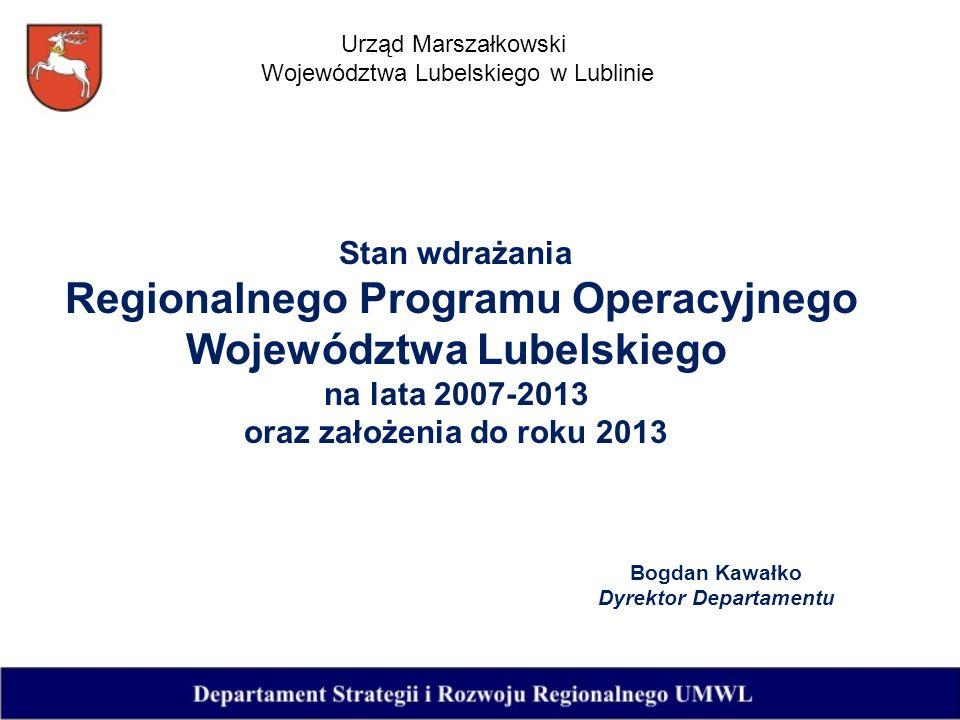 Stan wdrażania Regionalnego Programu Operacyjnego Województwa Lubelskiego na lata 2007-2013 oraz założenia do roku 2013 Bogdan Kawałko Dyrektor Departamentu Urząd Marszałkowski Województwa Lubelskiego w Lublinie