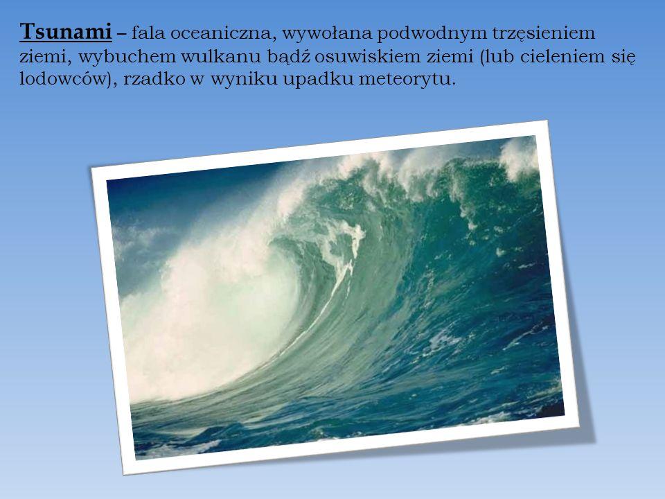 Tsunami – fala oceaniczna, wywołana podwodnym trzęsieniem ziemi, wybuchem wulkanu bądź osuwiskiem ziemi (lub cieleniem się lodowców), rzadko w wyniku