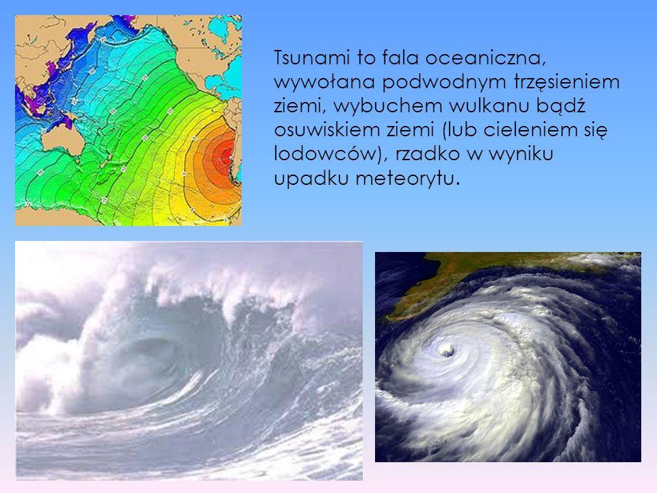 Tsunami to fala oceaniczna, wywołana podwodnym trzęsieniem ziemi, wybuchem wulkanu bądź osuwiskiem ziemi (lub cieleniem się lodowców), rzadko w wyniku