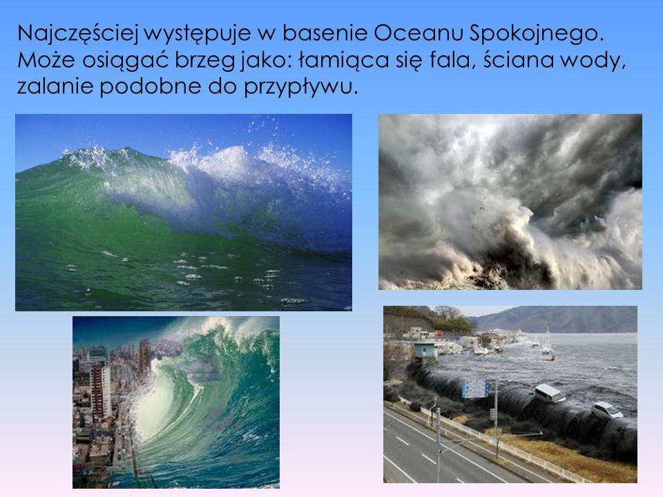 Najczęściej występuje w basenie Oceanu Spokojnego. Może osiągać brzeg jako: łamiąca się fala, ściana wody, zalanie podobne do przypływu.