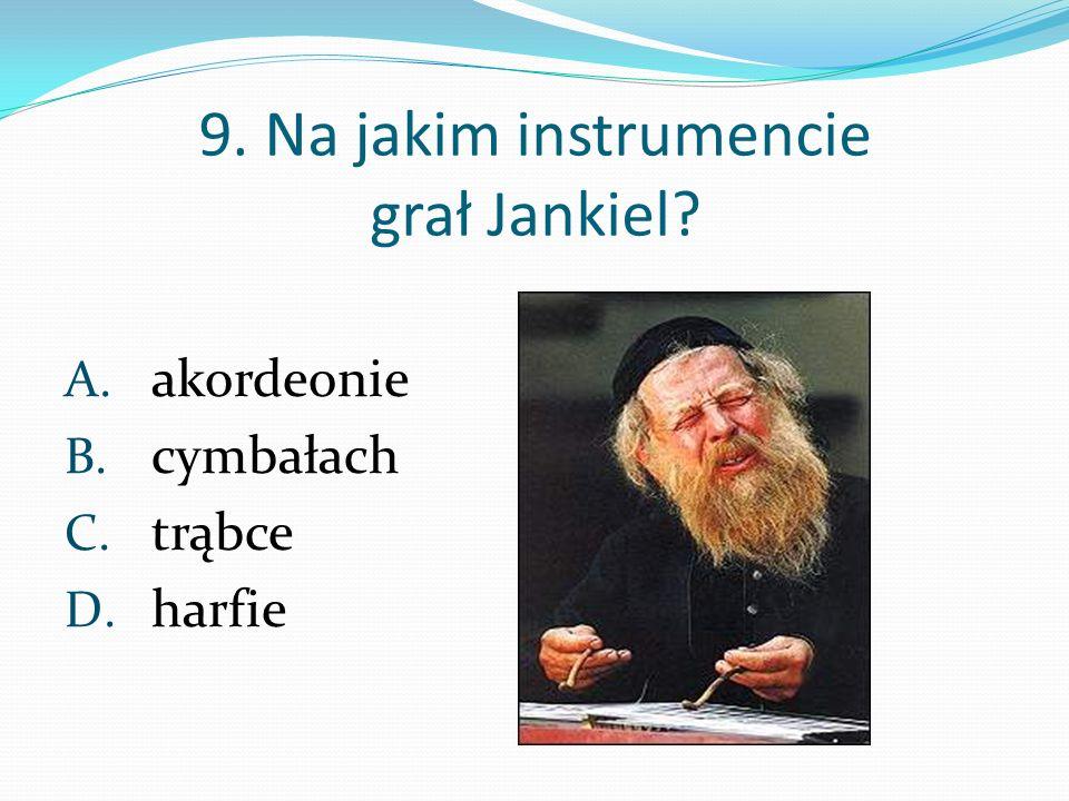 9. Na jakim instrumencie grał Jankiel? A. akordeonie B. cymbałach C. trąbce D. harfie