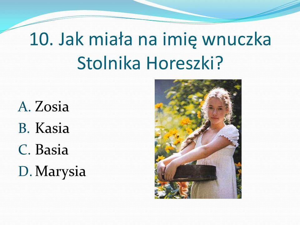 10. Jak miała na imię wnuczka Stolnika Horeszki? A. Zosia B. Kasia C. Basia D. Marysia