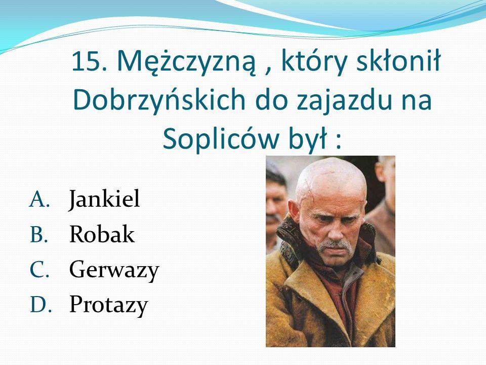 15. Mężczyzną, który skłonił Dobrzyńskich do zajazdu na Sopliców był : A. Jankiel B. Robak C. Gerwazy D. Protazy