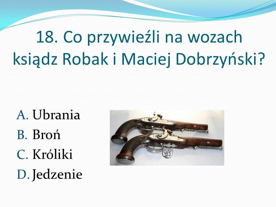 18. Co przywieźli na wozach ksiądz Robak i Maciej Dobrzyński? A. Ubrania B. Broń C. Króliki D. Jedzenie